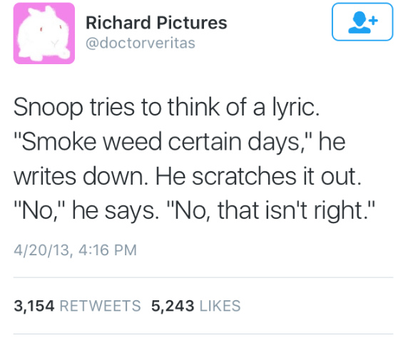 """music meme - Text - Richard Pictures @doctorveritas Snoop tries to think of a lyric. """"Smoke weed certain days,"""" he writes down. He scratches it out """"No,"""" he says. """"No, that isn't right."""" II 4/20/13, 4:16 PM 3,154 RETWEETS 5,243 LIKES"""