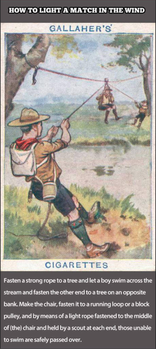 Illustration - HOW TO LIGHT A MATCH IN THE WIND GALLAHER'S CIGARETTES Fasten a strong rope to a tree and let a boy swim across the stream and fasten the other end to a tree on an opposite bank.Make the chair, fasten it to a running loop or a block pulley, and by means of a light rope fastened to the middle of (the) chair and held by a scout at each end, those unable to swim are safely passed over.