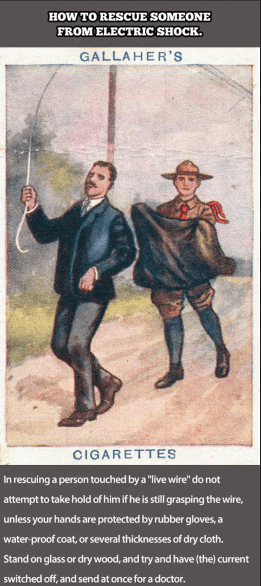 """Illustration - HOW TO RESCUE SOMEONE FROM ELECTRIC SHOCK. GALLAHER'S CIGARETTES In rescuing a person touched by a """"live wire"""" do not attempt to take hold of him if he is still grasping the wire, unless your hands are protected by rubber gloves, a water-proof coat, or several thicknesses of dry cloth. Stand on glass or dry wood, and try and have (the) current switched off, and send at once for a doctor."""