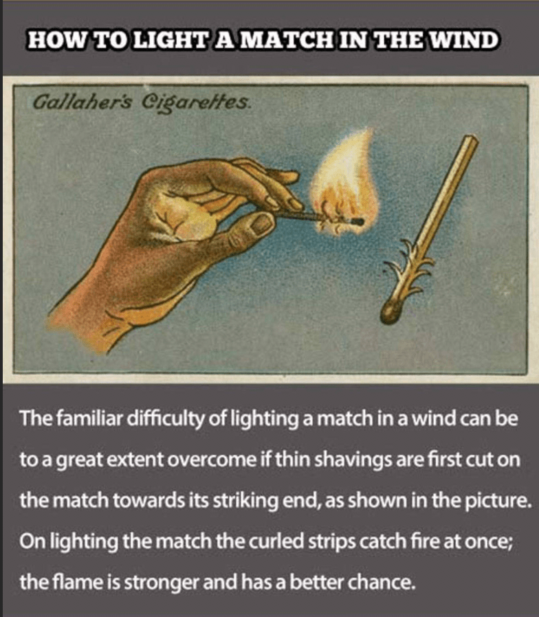 Joint - HOW TO LIGHTA MATCH IN THE WIND Gallaher's Cigarettes The familiar difficulty of lighting a match in a wind can be to a great extent overcome if thin shavings are first cut on the match towards its striking end, as shown in the picture. On lighting the match the curled strips catch fire at once; the flame is stronger and has a better chance.
