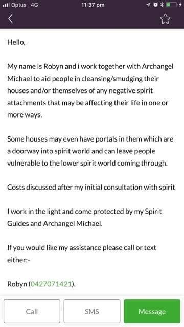 Text - Optus 4G 11:37 pm Hello, My name is Robyn and i work together with Archangel Michael to aid people in cleansing/smudging their houses and/or themselves of any negative spirit attachments that may be affecting their life in one or more ways. Some houses may even have portals in them which are a doorway into spirit world and can leave people vulnerable to the lower spirit world coming through. Costs discussed after my initial consultation with spirit I work in the light and come protected b