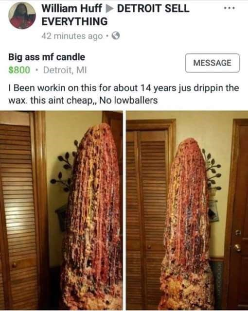 Textile - William Huff DETROIT SELL EVERYTHING 42 minutes ago Big ass mf candle MESSAGE $800 Detroit, MI I Been workin on this for about 14 years jus drippin the wax. this aint cheap, No lowballers