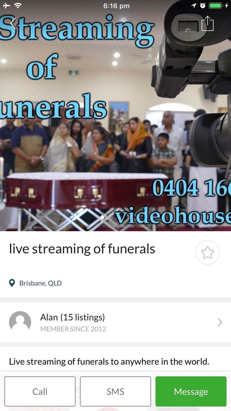Product - 6:16 pm Streaming of unerals 0404 16 videohouse live streaming of funerals Brisbane, QLD Alan (15 listings) > MEMBER SINCE 2012 Live streaming of funerals to anywhere in the wor ld. Call SMS Message