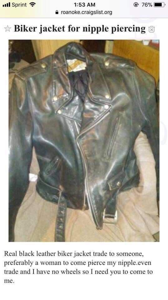 Jacket - l Sprint @ 76% 1:53 AM roanoke.craigslist.org Biker jacket for nipple piercing Real black leather biker jacket trade to someone preferably a woman to come pierce my nipple.even trade and I have no wheels so I need you to come to me.