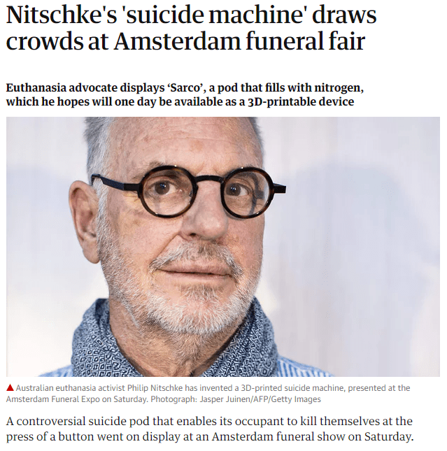 Text - Nitschke's 'suicide machine' draws crowds at Amsterdam funeral fair Euthanasia advocate displays 'Sarco', a pod that fills with nitrogen, which he hopes will one day be available as a 3D-printable device Australian euthanasia activist Philip Nitschke has invented a 3D-printed suicide machine, presented at the Amsterdam Funeral Expo on Saturday. Photograph: Jasper Juinen/AFP/Getty Images A controversial suicide pod that enables its occupant to kill themselves at the press of a button went