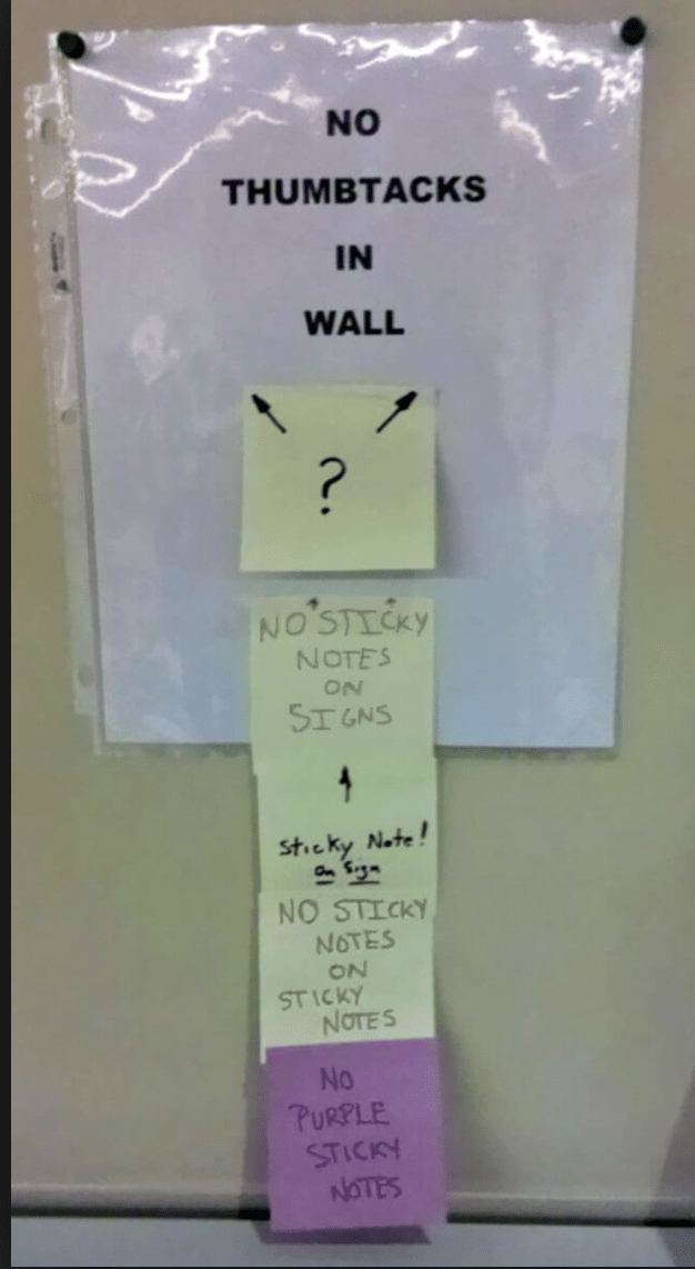 Text - NO THUMBTACKS IN WALL ? NO' STICKY NOTES ON SI GNS Sticky Note! NO STICKY NOTES ON STICKY NOTES No PURPLE STICKY NOTES