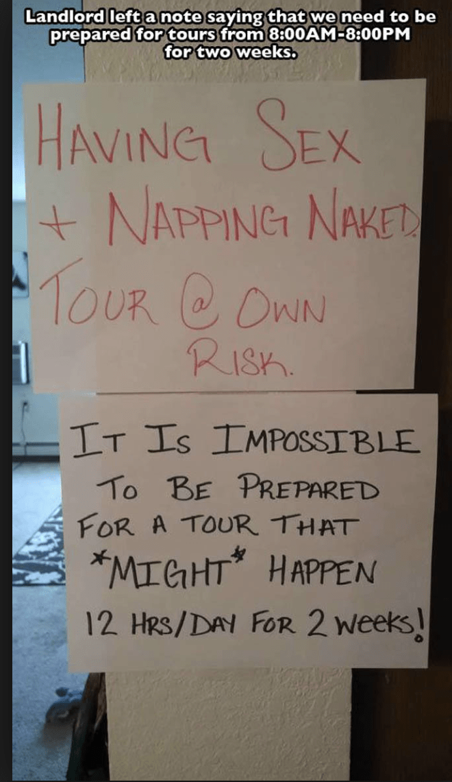 Text - Landlord left a note saying that we need to be prepared for tours from 8:00AM-8:00PM for two weeks. HAVING SEX NAPPING NAKE 1OUR COWN RISH IT Is IMPOSSIBLE To BE PREPARED FOR A TOUR THAT MIGHT HAPPEN 12 HRS/DAY FOR 2 Weeks