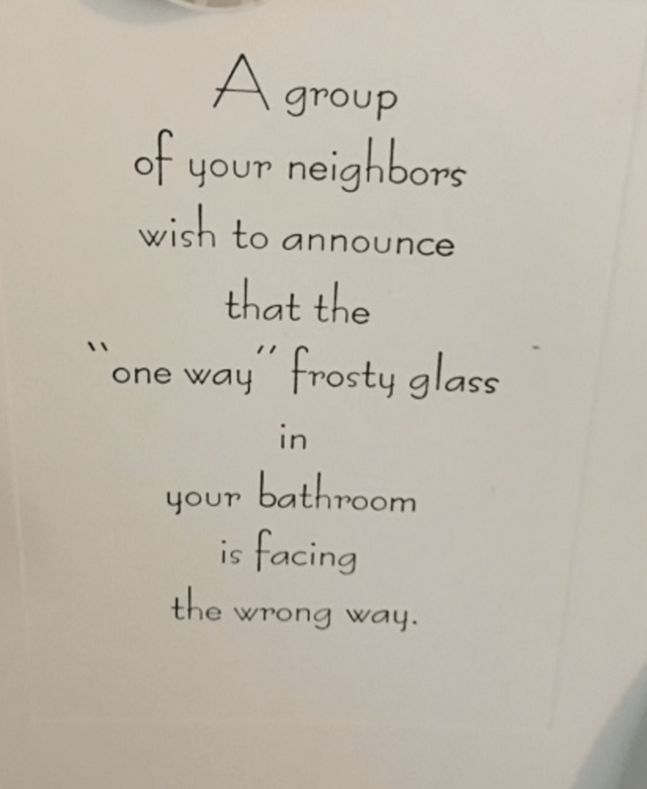 Text - A group ot your neighbors wish to announce that the one way frosty glass in bathroom your is facing the wrong way