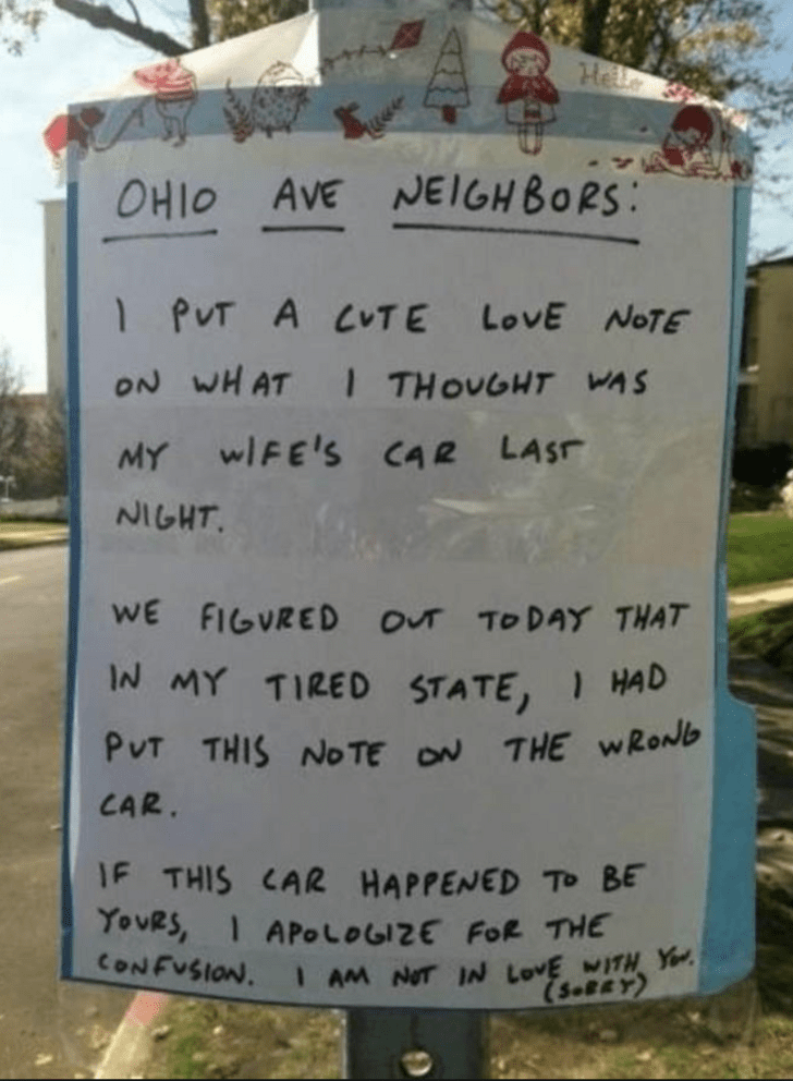 Text - He OHIO AVE NEIGHBORS 1 PUT A CTE LovE NOTE ON WHAT ITHOUGHT WAS MY wIFE'S CAR LASF NIGHT WE FIGVRED OUT TO DAY THAT IN MY TIRED STATE, PUT THIS NOTE ON THE wRonb CAR. JF THIS CAR HAPPENED TO BE TouRS, APoLoGIzE FOR THE CONFUSION. IAM NOT IN LOVE MITH Y (S.BRY