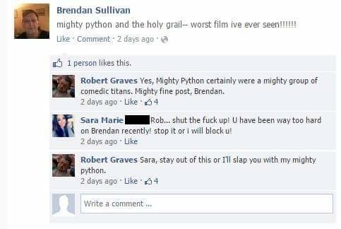 Text - Brendan Sullivan mighty python and the holy grail- worst film ive ever seen!!!!! Like Comment 2 days ago 1 person likes this Robert Graves Yes, Mighty Python certainly were comedic titans. Mighty fine post, Brendan. 2 days ago Like 4 a mighty group of Sara Marie on Brendan recently! stop it or i will block u! 2 days ago Like Rob... shut the fuck up! U have been way too hard Robert Graves Sara, stay out of this or I'll slap you with my mighty python. 2 days ago Like 4 Write a comment...