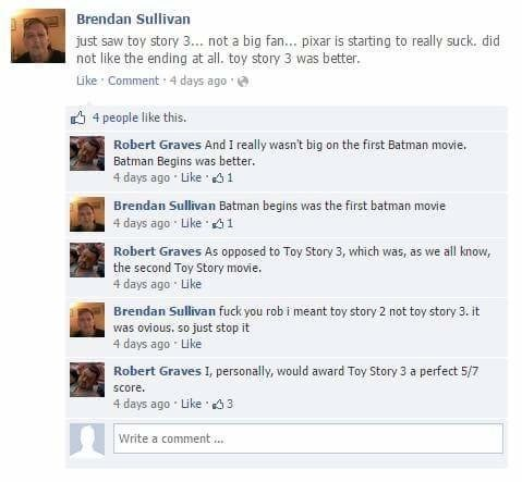 Text - Brendan Sullivan just saw toy story 3... not a big fan... pixar is starting to really suck. did not like the ending at all. toy story 3 was better. Like Comment 4 days ago 4 people like this. Robert Graves And I really wasn't big on the first Batman movie. Batman Begins was better. 4 days ago Like 1 Brendan Sullivan Batman begins was the first batman movie 4 days ago Like 1 Robert Graves As opposed to Toy Story 3, which was, as we all know, the second Toy Story movie. 4 days ago Like Bren