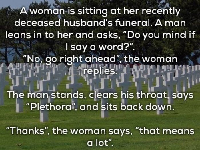 "bad jokes - Text - Awoman-is sitting at her recently deceased husband's funeral. A man leans in to her and asks, ""Do you mind if I say a word?"". ""No, go right ahead"", the woman Areplies The man stands, clears his throat, says ""Plethora, and sits back down. ""Thanks"", the woman says. ""that means a lot"""