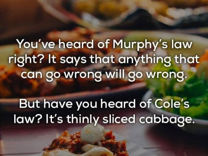 bad joke - Dish - You've heard of Murphy's law right? It says that anything that can go wrong will go wrong. But have you heard of Cole's law? It's thinly sliced cabbage