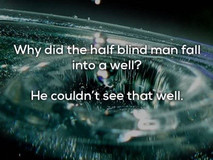 bad joke - Water - Why did the halfblind man fall into a well? He couldn't see that well.