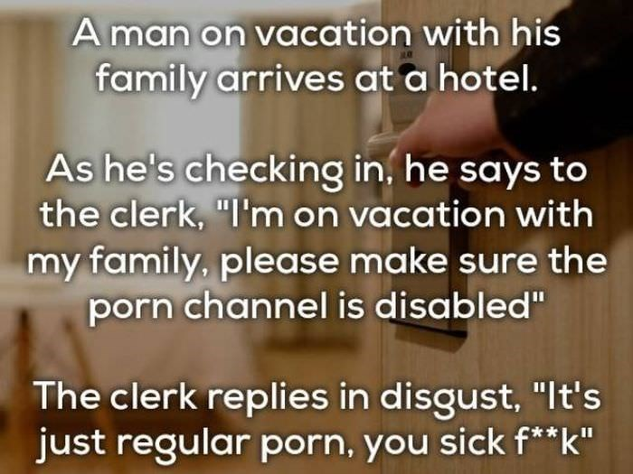 "bad joke - Text - A man on vacation with his family arrives at a hotel. As he's checking in, he says to the clerk, ""I'm on vacation with my family, please make sure the porn channel is disabled"" The clerk replies in disgust, ""lt's just regular porn, you sick f**k"""