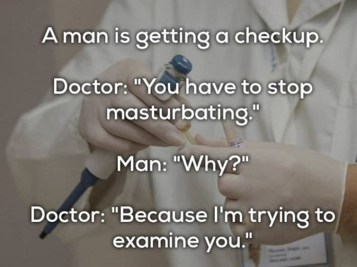 """bad joke - Text - Aman is getting a checkup. Doctor: """"You have to stop masturbating."""" Man: """"Why?"""" Doctor: """"Because I'm trying to examine you."""""""