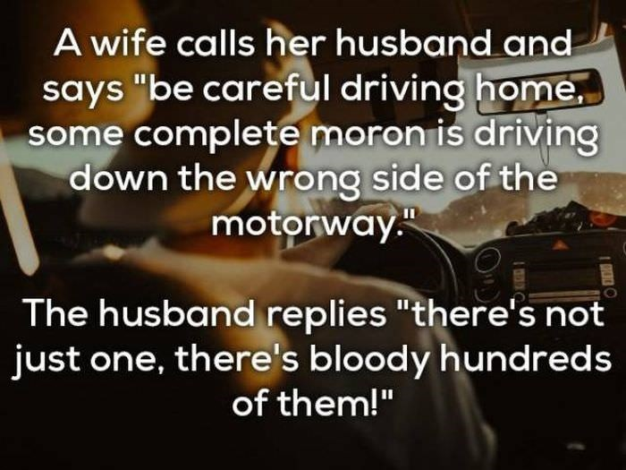 "bad joke - Text - A wife calls her husband and says ""be careful driving home some complete moron is driving down the wrong side of the motorway The husband replies ""there's not just one, there's bloody hundreds of them!"""