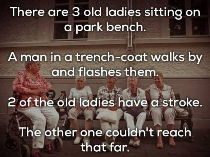 bad joke - People - There are 3 old ladies sitting on a park bench. A man in a trench-coat walks by and flashes them. 2 of the old ladies have a stroke. The other one couldn't reach that far.