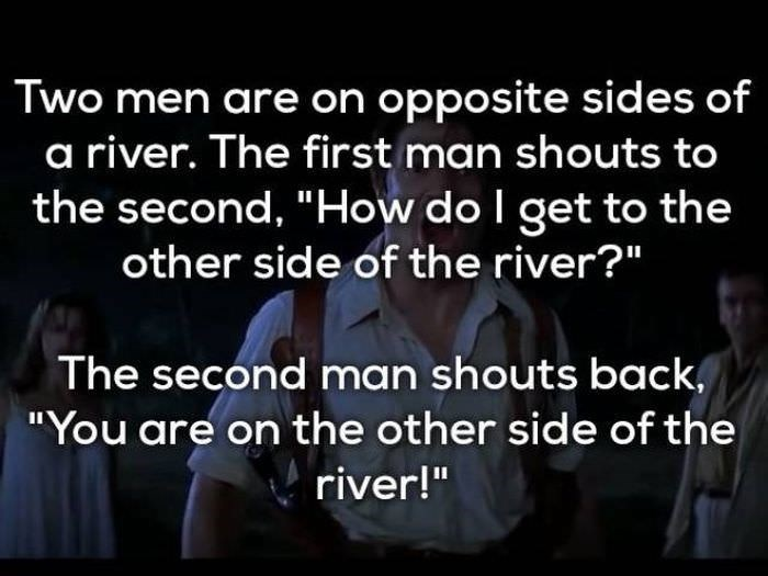 "bad joke - Text - Two men are on opposite sides of a river. The first man shouts to the second, ""How do I get to the other side of the river?"" The second man shouts back ""You are on the other side of the river!"""