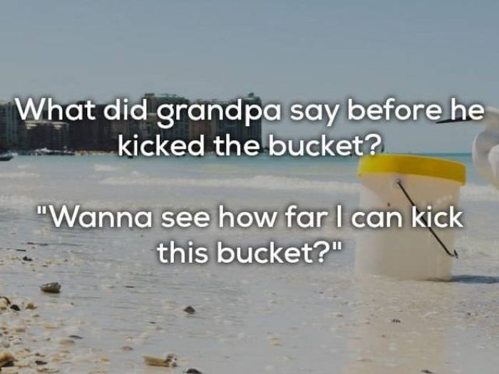 "bad joke - Text - What did grandpa say before he kicked the bucket? ""Wanna see how far I can kick this bucket?"""