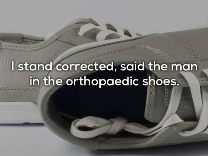 bad joke - Footwear - Istand corrected, said the man in the orthopaedic shoes.