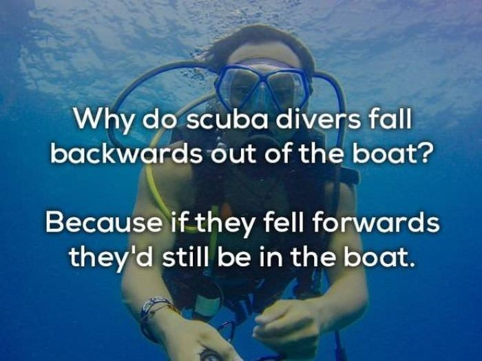 bad joke - Scuba diving - Why do scuba divers fall backwards out of the boat? Because if they fell forwards they'd still be in the boat.