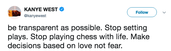 Text - KANYE WEST Follow @kanyewest be transparent as possible. Stop setting plays. Stop playing chess with life. Make decisions based on love not fear.
