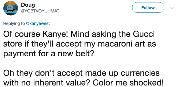 Text - Doug Follow @YOBTVOYUHMAT Replying to @kanyewest Of course Kanye! Mind asking the Gucci store if they'll accept my macaroni art as payment for a new belt? Oh they don't accept made up currencies with no inherent value? Color me shocked!