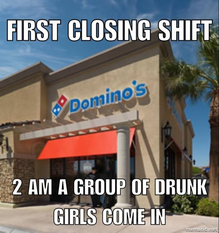 Property - FIRST CLOSING SHIFT B Domino's 2 AM A GROUP OF DRUNK GIRLS COME IN mematic.net