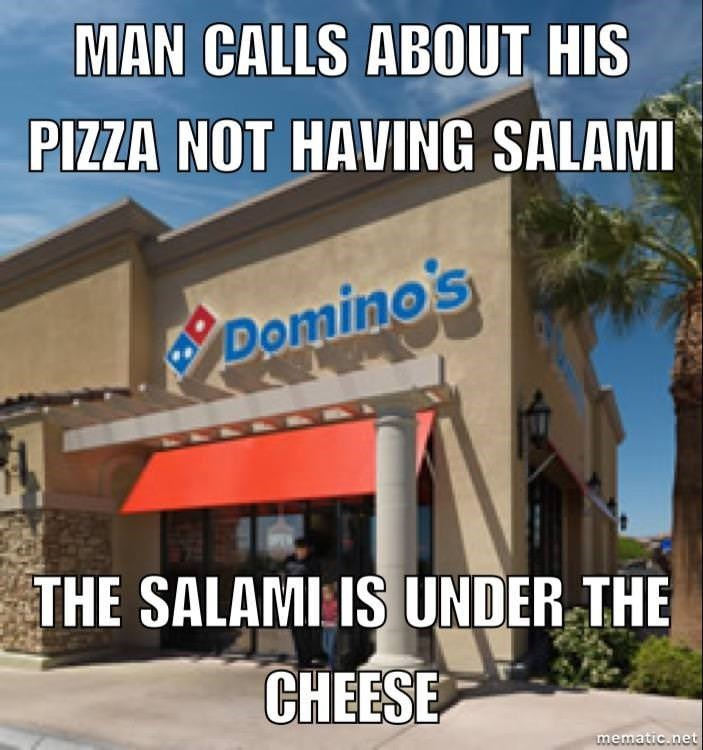 Property - MAN CALLS ABOUT HIS PIZZA NOT HAVING SALAMI BDomino's THE SALAMI IS UNDER THE CHEESE mematic.net