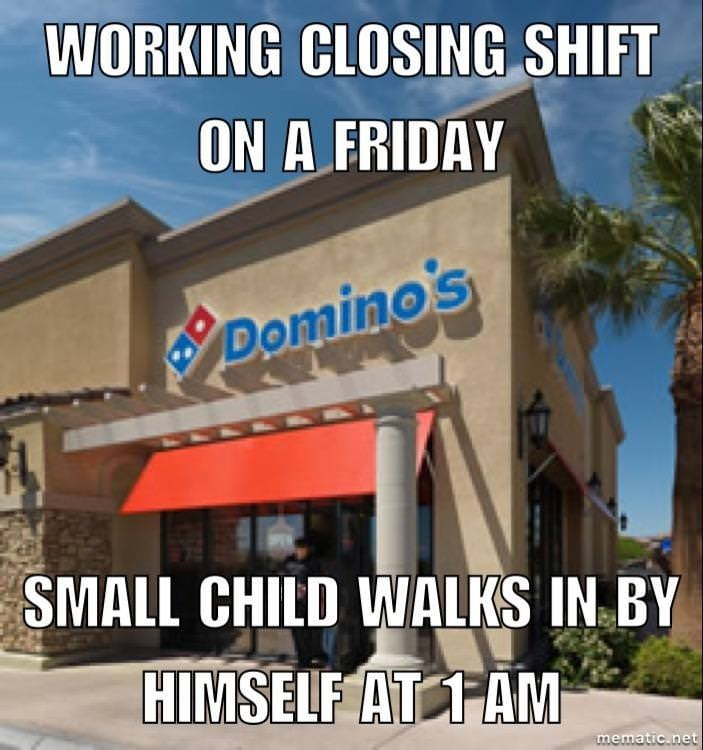 Property - WORKING CLOSING SHIFT ON A FRIDAY Domino's SMALL CHILD WALKS IN BY HIMSELF AT TAM mematic.net