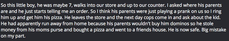 Text - So this little boy, he was maybe 7, walks into our store and up to our counter. I asked where his parents are and he just starts telling me an order. So I think his parents were just playing a prank on us soI ring him up and get him his pizza. He leaves the store and the next day cops come in and ask about the kid. He had apparently run away from home because his parents wouldn't buy him dominos so he stole money from his moms purse and bought a pizza and went to a friends house. He is no