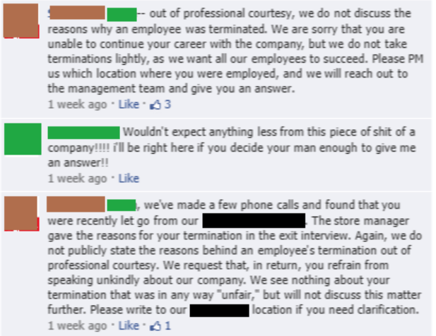 Text - out of professional courtesy, we do not discuss the reasons why an employee was terminated. We are sorry that you are unable to continue your career with the company, but we do not take terminations lightly, as we want all our employees to succeed. Please PM us which location where you were employed, and we will reach out to the management team and give you an answer. 1 week ago Like 3 | Wouldn't expect anything less from this piece of shit of a | company!!! il be right here if you decide