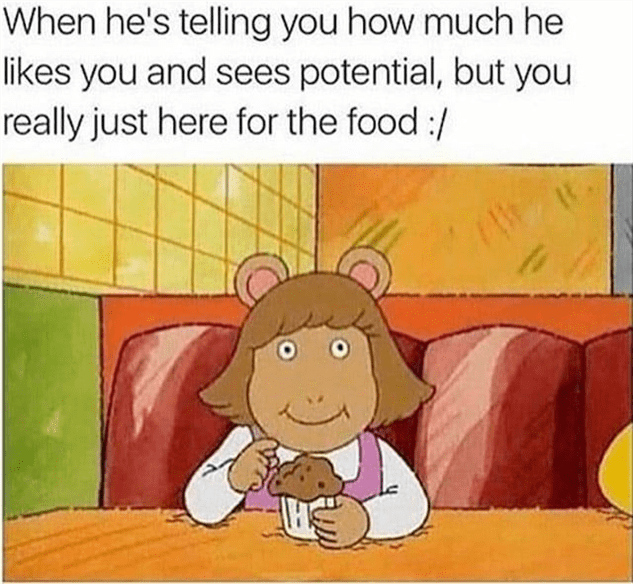 Cartoon - When he's telling you how much he likes you and sees potential, but you really just here for the food :/