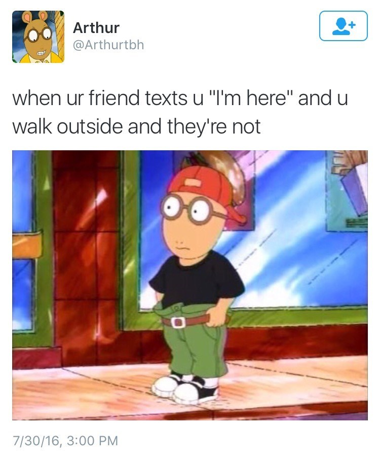"""Cartoon - Arthur @Arthurtbh when ur friend texts u """"I'm here"""" and u walk outside and they're not 7/30/16, 3:00 PM"""
