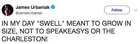 "Text - James Urbaniak Follow @JamesUrbaniak IN MY DAY ""SWELL"" MEANT TO GROW IN SIZE, NOT TO SPEAKEASYS OR THE CHARLESTON!"