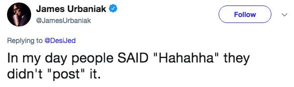 "Text - James Urbaniak Follow @JamesUrbaniak Replying to @DesiJed In my day people SAID ""Hahahha"" they didn't ""post"" it"