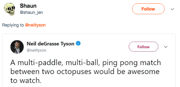 Text - Shaun Follow @shaun_jen Replying to @neiltyson Neil deGrasse Tyson Follow @neiltyson A multi-paddle, multi-ball, ping pong match between two octopuses would be awesome to watch >