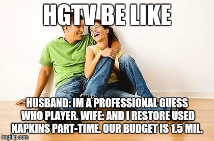 meme - Text - HGTVBE LIKE HUSBAND:IM A PROFESSIONALGUESS WHO PLAYER WIFE ANDIRESTORE USED NAPKINS PART-TIME OUR BUDGETIS15 MIL imgip.com
