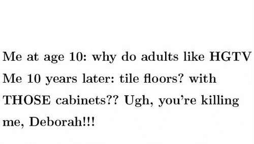 meme - Text - Me at age 10: why do adults like HGTV Me 10 years later: tile floors? with THOSE cabinets?? Ugh, you're killing me, Deborah!!!