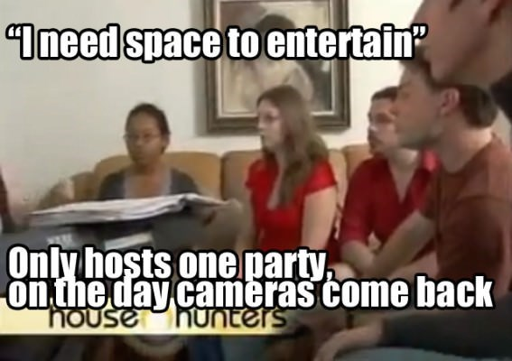 "meme - Photo caption - ""Imeed space to entertain Only hosts one party onthe day cameras come back house hunters"