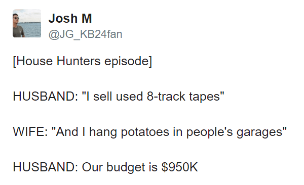 "meme - Text - Josh M @JG_KB24fan [House Hunters episode] HUSBAND: ""I sell used 8-track tapes"" WIFE: ""And I hang potatoes in people's garages"" HUSBAND: Our budget is $950K"