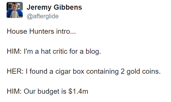 meme - Text - Jeremy Gibbens @afterglide House Hunters intro... HIM: I'm a hat critic for a blog. HER: I found a cigar box containing 2 gold coins HIM: Our budget is $1.4m