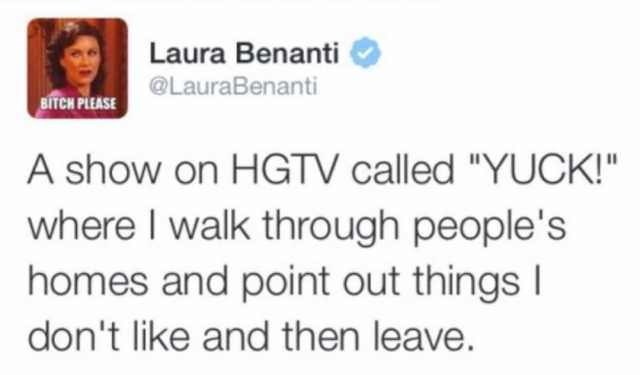 "meme - Text - Laura Benanti BITCH PLEASE@LauraBenanti A show on HGTV called ""YUCK!"" where I walk through people's homes and point out things I don't like and then leave."