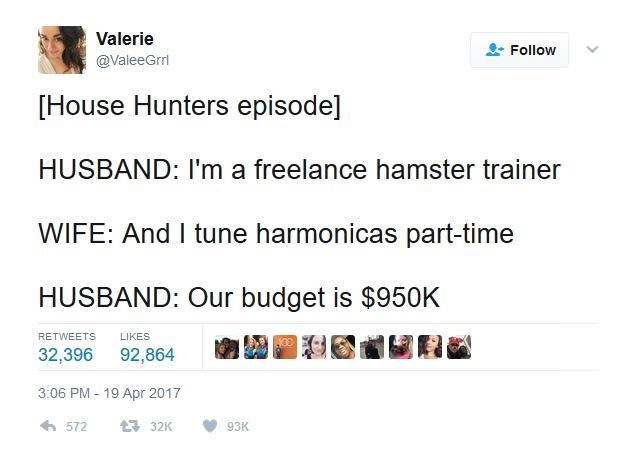meme - Text - Valerie Follow @ValeeGrri [House Hunters episode] HUSBAND: I'm a freelance hamster trainer WIFE: And I tune harmonicas part-time HUSBAND: Our budget is $950K RETWEETS LIKES 32,396 92,864 - 19 Apr 2017 3:06 PM 572 132K 93K