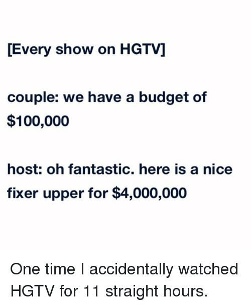 meme - Text - Every show on HGTV] couple: we have a budget of $100,000 host: oh fantastic. here is a nice fixer upper for $4,000,000 One time I accidentally watched HGTV for 11 straight hours.