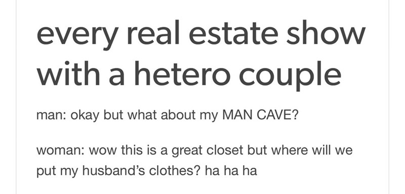 meme - Text - every real estate show with a hetero couple okay but what about my MAN CAVE? man: woman: wow this is a great closet but where will we put my husband's clothes? ha ha ha