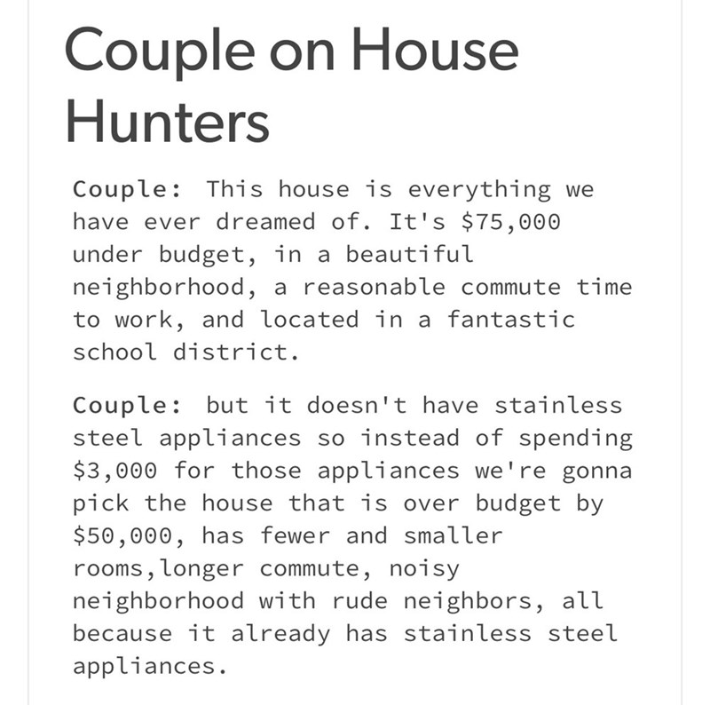 meme - Text - Couple on House Hunters Couple: This house is everything have ever dreamed of. It's $75,000 under budget, in a beautiful neighborhood, to work, and located in a fantastic we a reasonable commute time school district. Couple but it doesn't have stainless steel appliances $3,000 for those appliances we're gonna pick the house that is over budget by $50,000, has fewer and smaller rooms, longer commute, noisy neighborhood with rude neighbors, all because it already has stainless steel