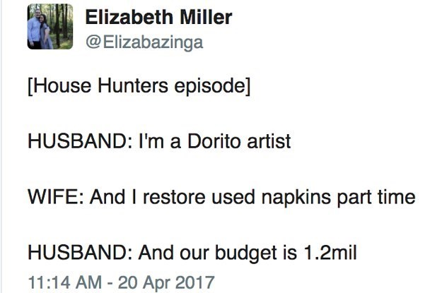 meme - Text - Elizabeth Miller @Elizabazinga [House Hunters episode] HUSBAND: I'm a Dorito artist WIFE: And I restore used napkins part time HUSBAND: And our budget is 1.2mil 11:14 AM - 20 Apr 2017