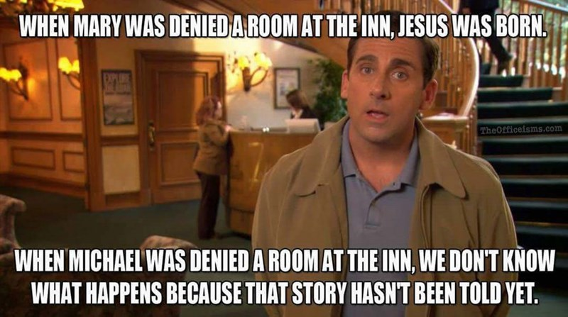 Photo caption - WHEN MARY WAS DENIEDA ROOM AT THE INN, JESUS WAS BORN TheOfficeisms.com WHEN MICHAEL WAS DENIED A ROOM AT THE INN, WE DON'T KNOW WHAT HAPPENS BECAUSE THAT STORY HASNT BEEN TOLD YET